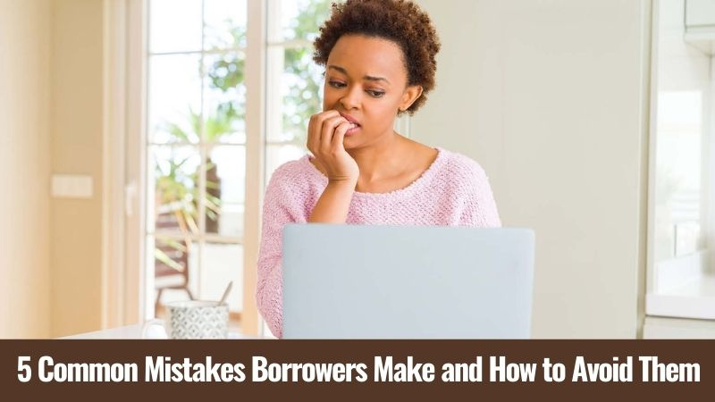 5 Common Mistakes Borrowers Make and How to Avoid Them